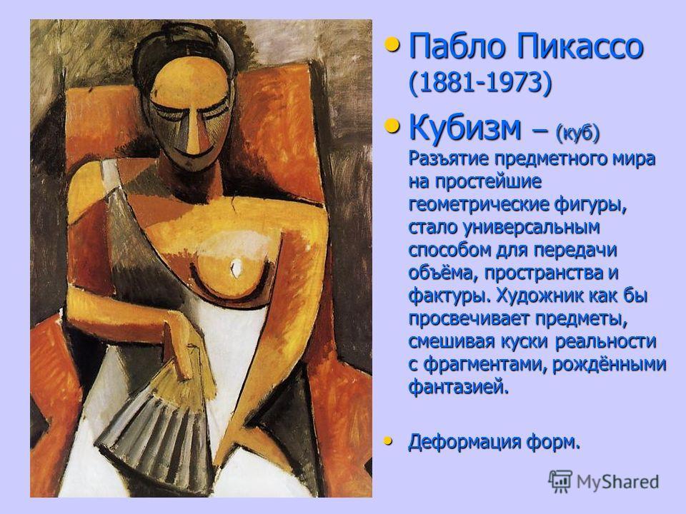 Пабло Пикассо (1881-1973) Пабло Пикассо (1881-1973) Кубизм – (куб) Разъятие предметного мира на простейшие геометрические фигуры, стало универсальным способом для передачи объёма, пространства и фактуры. Художник как бы просвечивает предметы, смешива