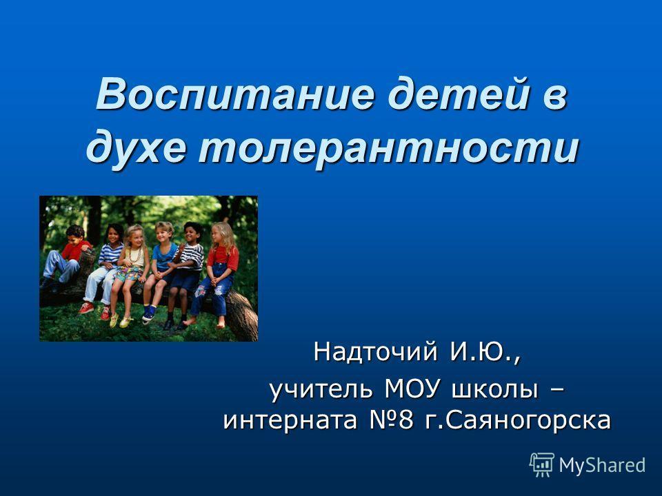 Воспитание детей в духе толерантности Надточий И.Ю., учитель МОУ школы – интерната 8 г.Саяногорска