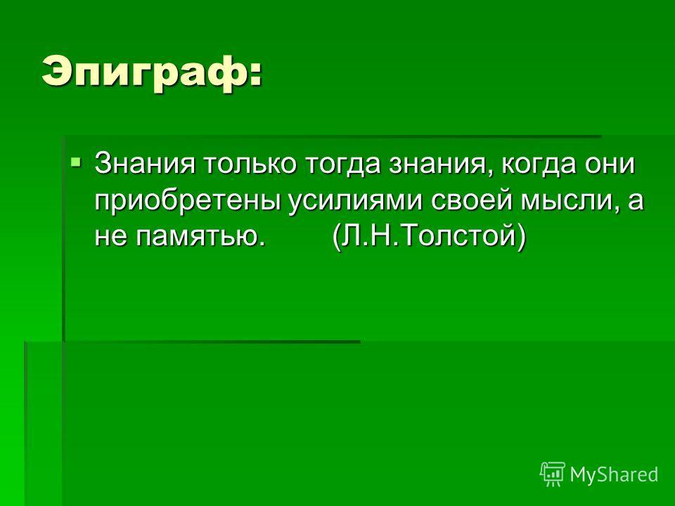 Эпиграф: Знания только тогда знания, когда они приобретены усилиями своей мысли, а не памятью. (Л.Н.Толстой) Знания только тогда знания, когда они приобретены усилиями своей мысли, а не памятью. (Л.Н.Толстой)