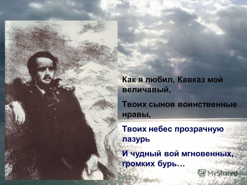 Как я любил, Кавказ мой величавый, Твоих сынов воинственные нравы, Твоих небес прозрачную лазурь И чудный вой мгновенных, громких бурь…