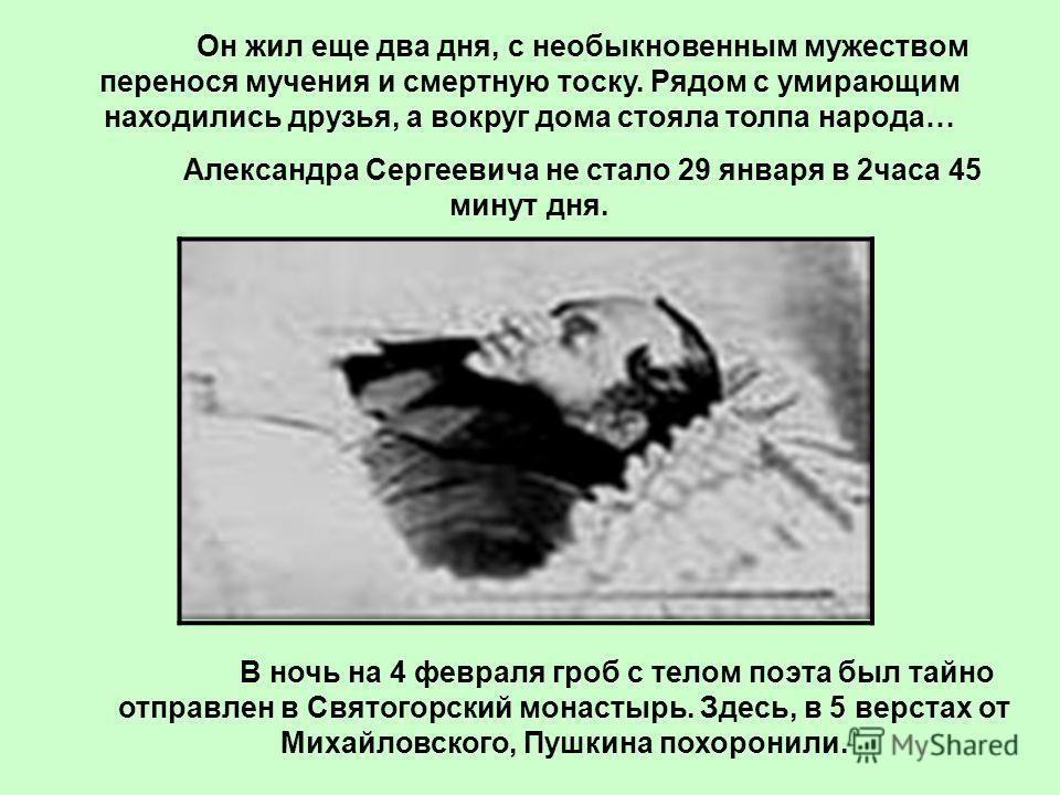 Он жил еще два дня, с необыкновенным мужеством перенося мучения и смертную тоску. Рядом с умирающим находились друзья, а вокруг дома стояла толпа народа… Александра Сергеевича не стало 29 января в 2часа 45 минут дня. В ночь на 4 февраля гроб с телом