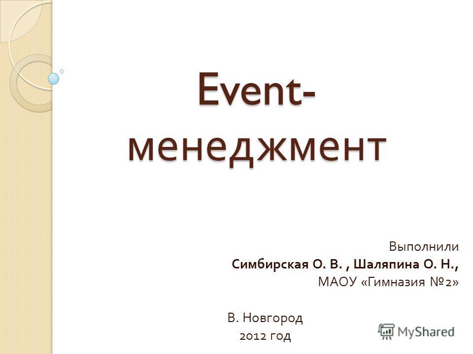 Event- менеджмент Выполнили Симбирская О. В., Шаляпина О. Н., МАОУ « Гимназия 2» В. Новгород 2012 год