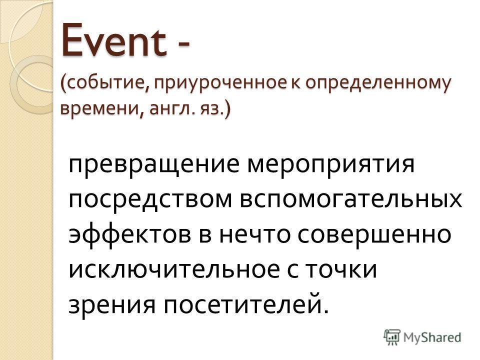 Event - ( событие, приуроченное к определенному времени, англ. яз.) превращение мероприятия посредством вспомогательных эффектов в нечто совершенно исключительное с точки зрения посетителей.