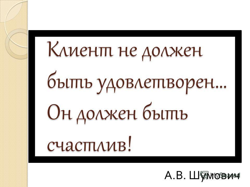 Клиент не должен быть удовлетворен… Он должен быть счастлив! А.В. Шумович