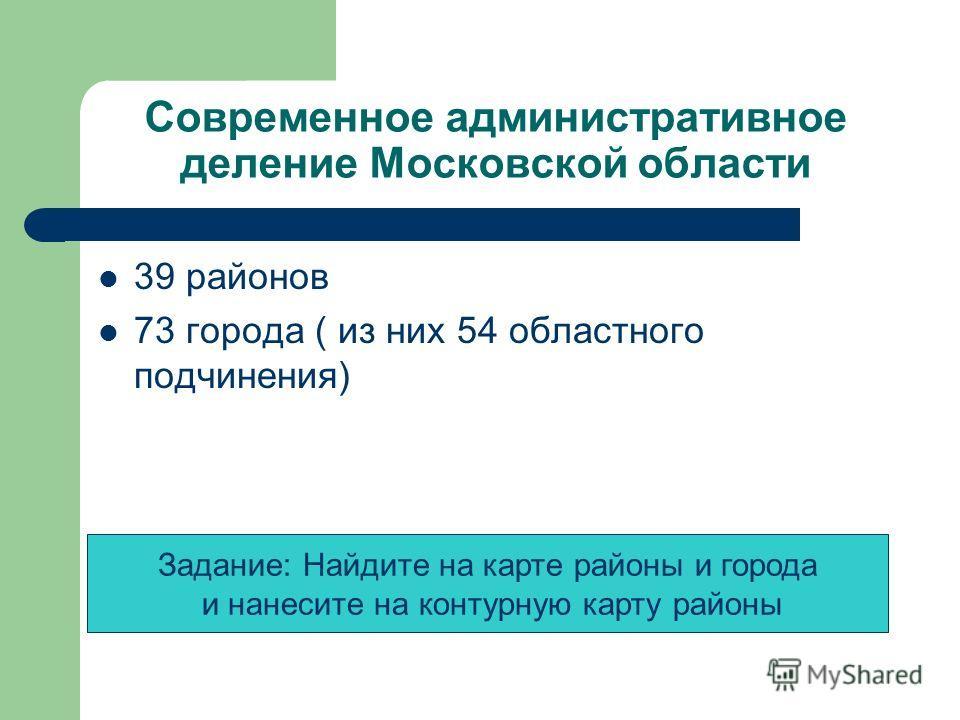 Современное административное деление Московской области 39 районов 73 города ( из них 54 областного подчинения) Задание: Найдите на карте районы и города и нанесите на контурную карту районы