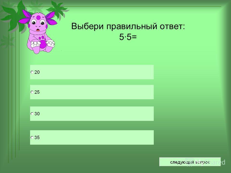 Выбери правильный ответ: 5·5=