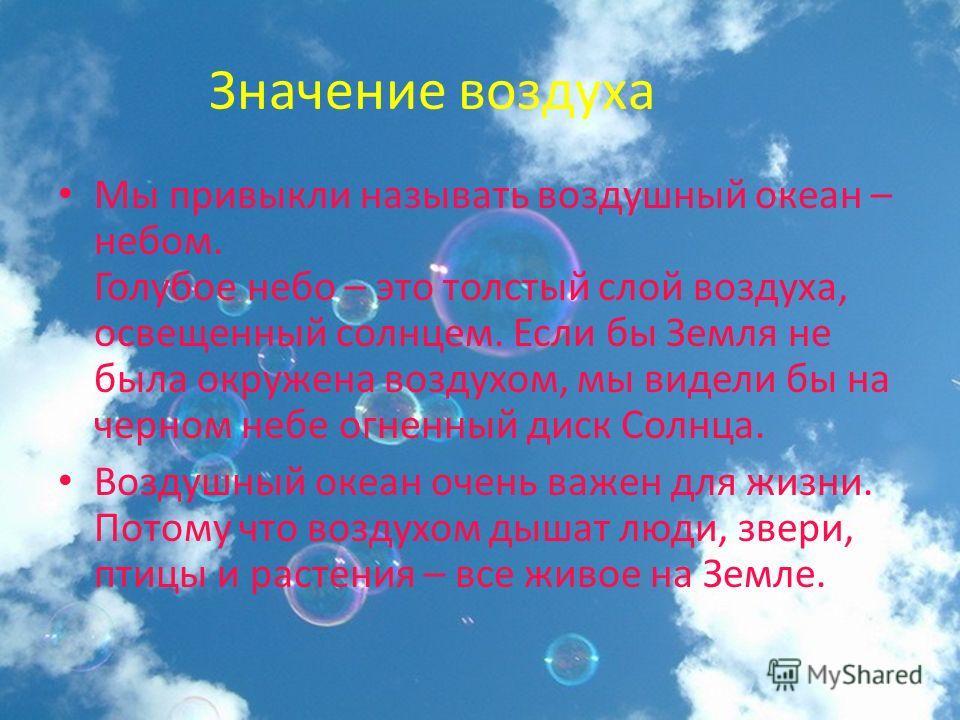 Значение воздуха Мы привыкли называть воздушный океан – небом. Голубое небо – это толстый слой воздуха, освещенный солнцем. Если бы Земля не была окружена воздухом, мы видели бы на черном небе огненный диск Солнца. Воздушный океан очень важен для жиз