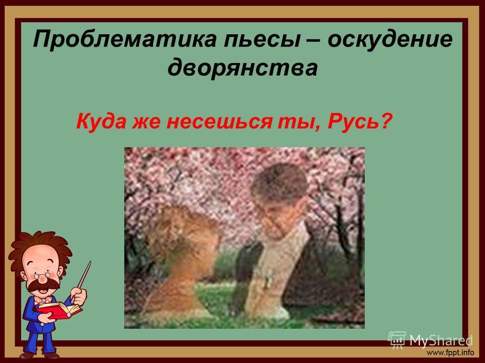 Проблематика пьесы – оскудение дворянства Куда же несешься ты, Русь?
