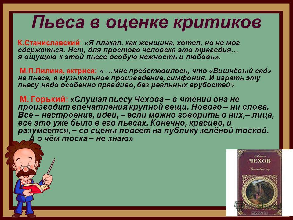 Пьеса в оценке критиков К.Станиславский: «Я плакал, как женщина, хотел, но не мог сдержаться. Нет, для простого человека это трагедия… я ощущаю к этой пьесе особую нежность и любовь». М.П.Лилина, актриса: « …мне представилось, что «Вишнёвый сад» не п