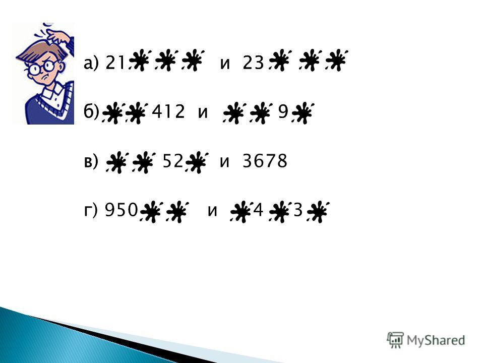 а) 21 и 23 б) 412 и 9 в) а) 21 и 23 б) 412 и 9 в) 52 и 3678 г) 950 и 4 3
