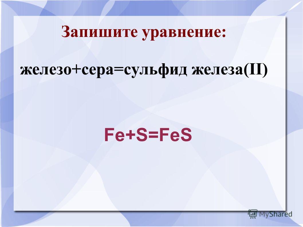 Запишите уравнение: железо+сера=сульфид железа(II) Fe+S=FeS