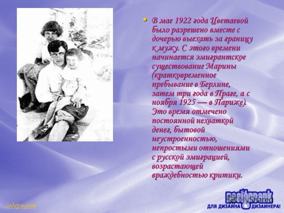 В мае 1922 года Цветаевой было разрешено вместе с дочерью выехать за границу к мужу. С этого времени начинается эмигрантское существование Марины (кратковременное пребывание в Берлине, затем три года в Праге, а с ноября 1925 в Париже). Это время отме