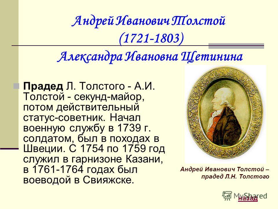 Андрей Иванович Толстой (1721-1803) Александра Ивановна Щетинина Прадед Л. Толстого - А.И. Толстой - секунд-майор, потом действительный статус-советник. Начал военную службу в 1739 г. солдатом, был в походах в Швеции. С 1754 по 1759 год служил в гарн