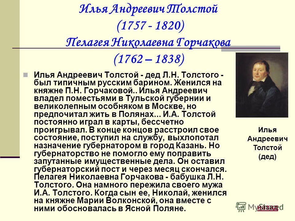 Илья Андреевич Толстой (1757 - 1820) Пелагея Николаевна Горчакова (1762 – 1838) Илья Андреевич Толстой - дед Л.Н. Толстого - был типичным русским барином. Женился на княжне П.Н. Горчаковой.. Илья Андреевич владел поместьями в Тульской губернии и вели