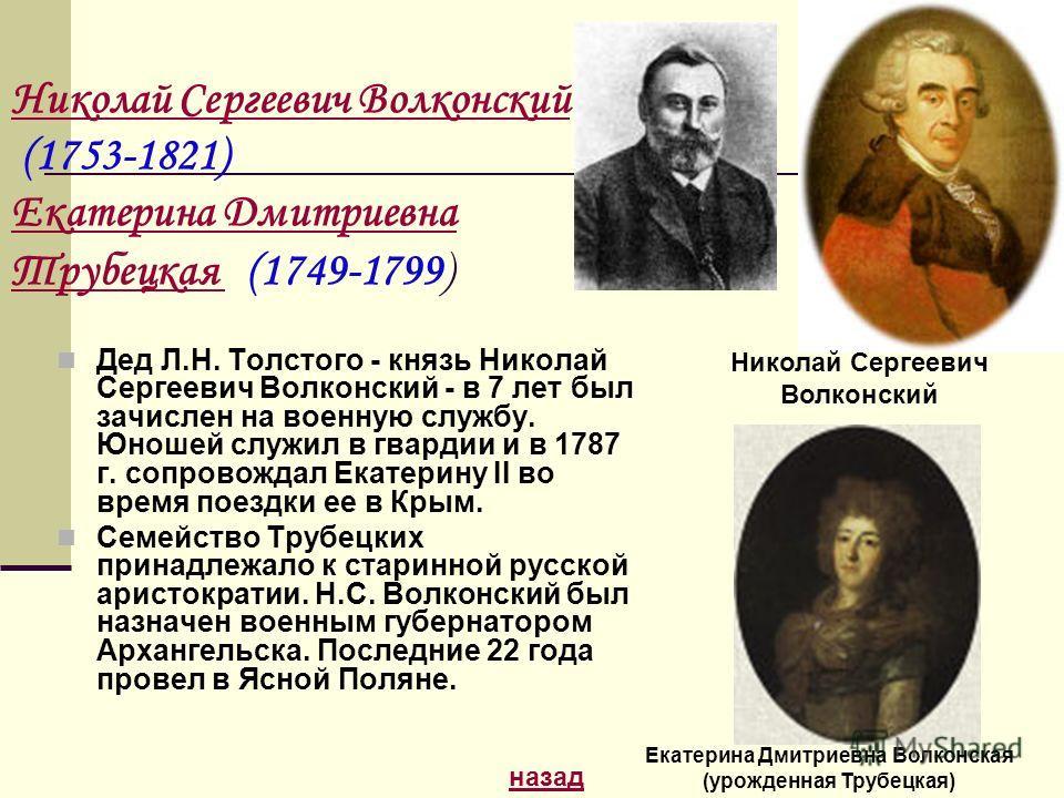 Дед Л.Н. Толстого - князь Николай Сергеевич Волконский - в 7 лет был зачислен на военную службу. Юношей служил в гвардии и в 1787 г. сопровождал Екатерину II во время поездки ее в Крым. Семейство Трубецких принадлежало к старинной русской аристократи