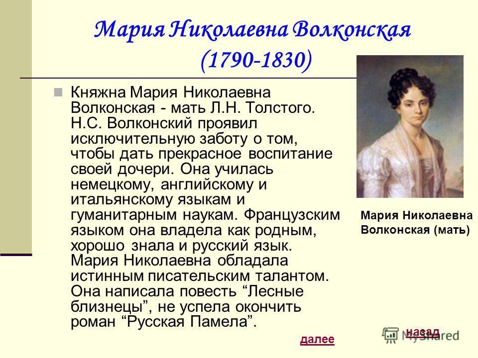 Мария Николаевна Волконская (1790-1830) Княжна Мария Николаевна Волконская - мать Л.Н. Толстого. Н.С. Волконский проявил исключительную заботу о том, чтобы дать прекрасное воспитание своей дочери. Она училась немецкому, английскому и итальянскому язы
