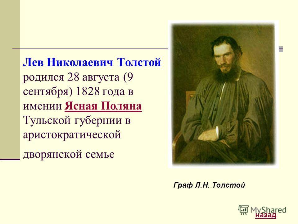 Лев Николаевич Толстой родился 28 августа (9 сентября) 1828 года в имении Ясная Поляна Тульской губернии в аристократической дворянской семьеЯсная Поляна Граф Л.Н. Толстой назад
