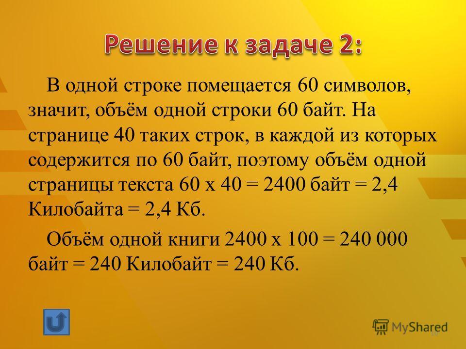 В одной строке помещается 60 символов, значит, объём одной строки 60 байт. На странице 40 таких строк, в каждой из которых содержится по 60 байт, поэтому объём одной страницы текста 60 x 40 = 2400 байт = 2,4 Килобайта = 2,4 Кб. Объём одной книги 2400