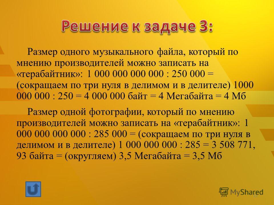 Размер одного музыкального файла, который по мнению производителей можно записать на «терабайтник»: 1 000 000 000 000 : 250 000 = (сокращаем по три нуля в делимом и в делителе) 1000 000 000 : 250 = 4 000 000 байт = 4 Мегабайта = 4 Мб Размер одной фот