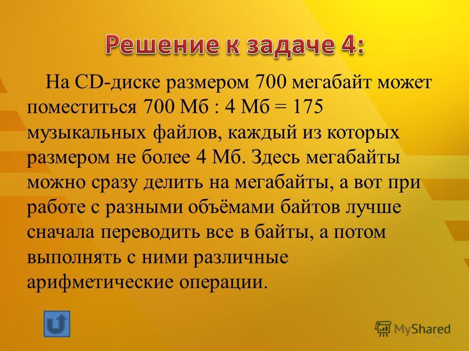 На CD-диске размером 700 мегабайт может поместиться 700 Мб : 4 Мб = 175 музыкальных файлов, каждый из которых размером не более 4 Мб. Здесь мегабайты можно сразу делить на мегабайты, а вот при работе с разными объёмами байтов лучше сначала переводить