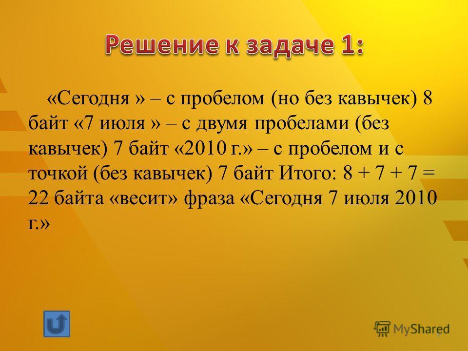 «Сегодня » – с пробелом (но без кавычек) 8 байт «7 июля » – с двумя пробелами (без кавычек) 7 байт «2010 г.» – с пробелом и с точкой (без кавычек) 7 байт Итого: 8 + 7 + 7 = 22 байта «весит» фраза «Сегодня 7 июля 2010 г.» 9