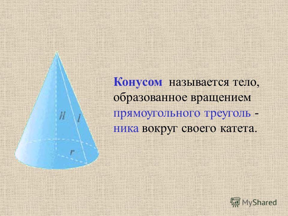 Конусом называется тело, образованное вращением прямоугольного треуголь - ника вокруг своего катета.