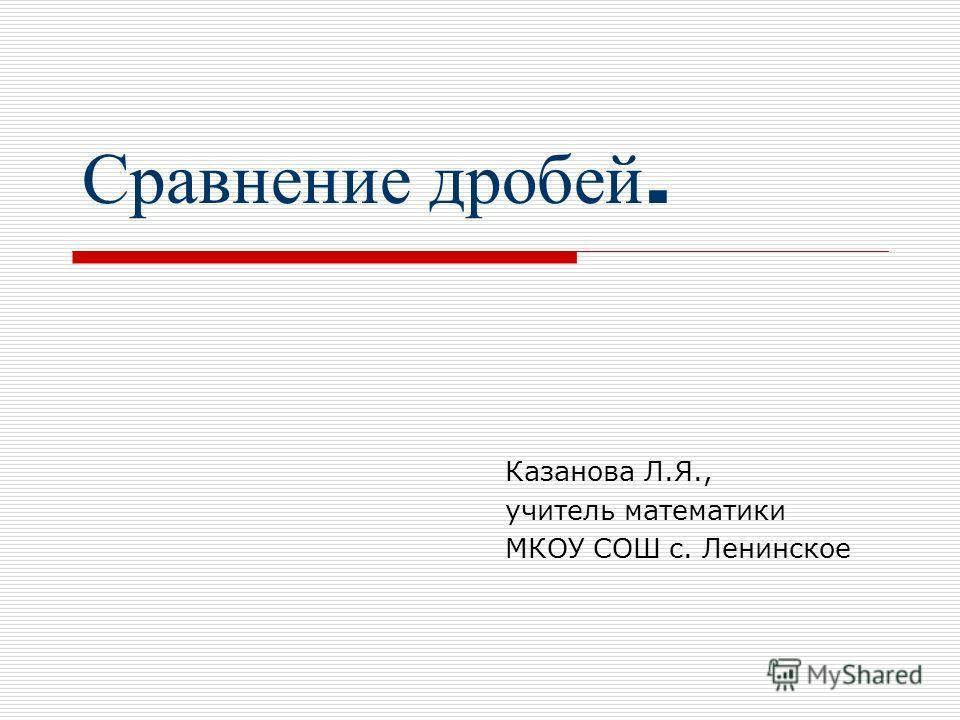 Сравнение д робей. Казанова Л.Я., учитель математики МКОУ СОШ с. Ленинское