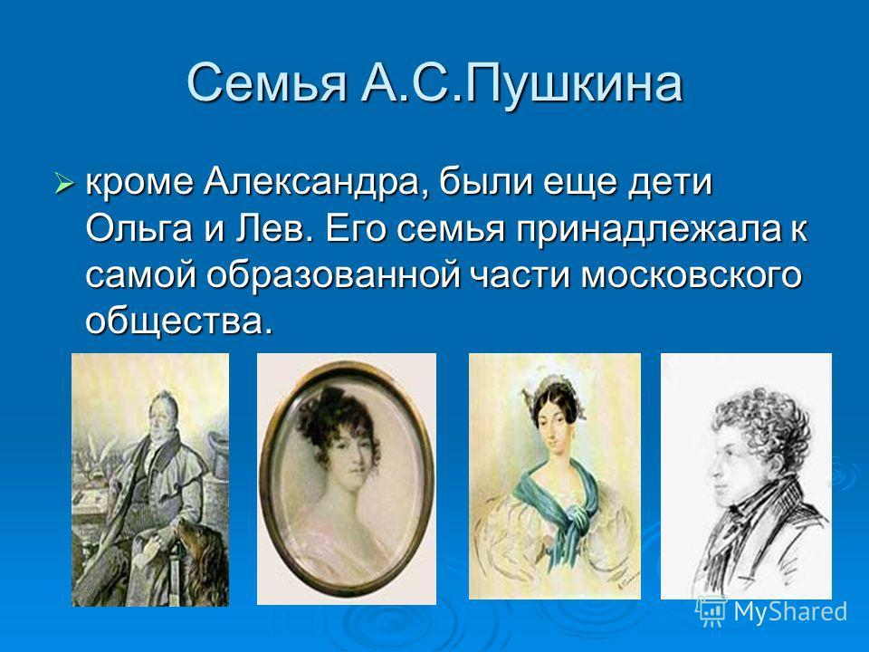Семья А.С.Пушкина кроме Александра, были еще дети Ольга и Лев. Его семья принадлежала к самой образованной части московского общества. кроме Александра, были еще дети Ольга и Лев. Его семья принадлежала к самой образованной части московского общества