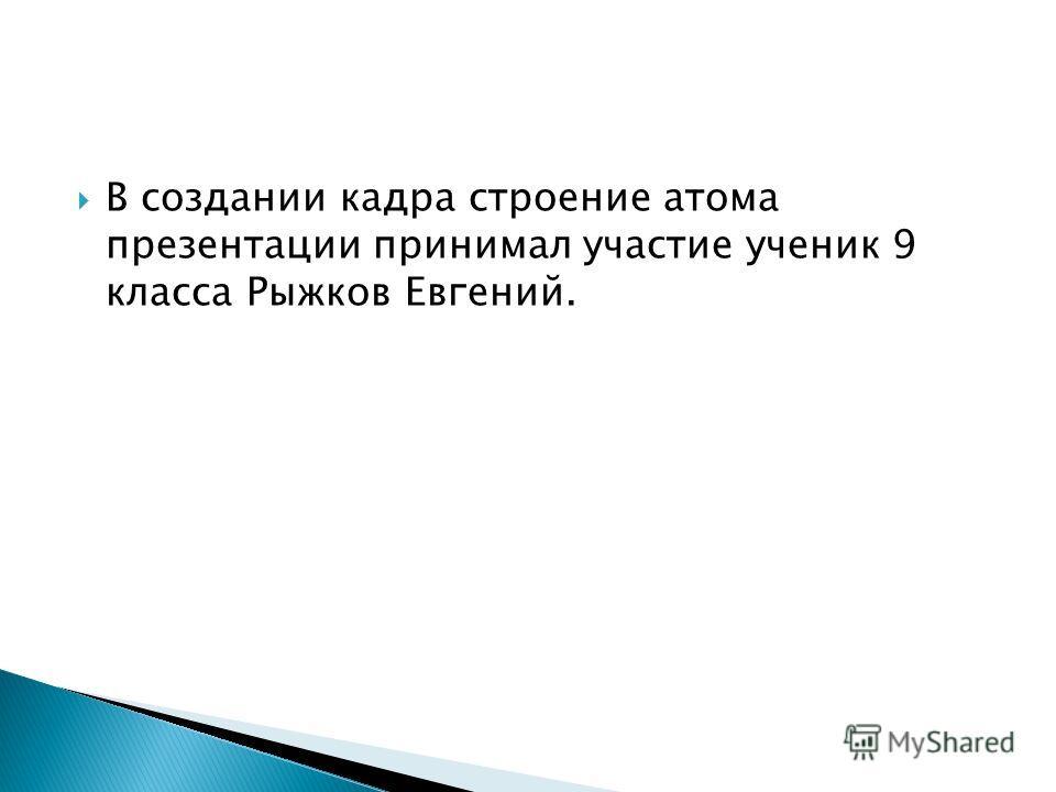 В создании кадра строение атома презентации принимал участие ученик 9 класса Рыжков Евгений.
