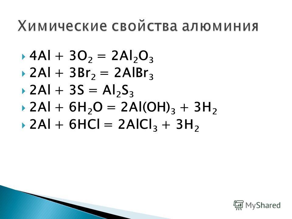 4Аl + 3O 2 = 2Al 2 O 3 2Al + 3Br 2 = 2AlBr 3 2Al + 3S = Al 2 S 3 2Al + 6H 2 O = 2Al(OH) 3 + 3H 2 2Al + 6HCl = 2AlCl 3 + 3H 2