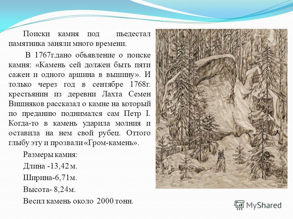 Поиски камня под пьедестал памятника заняли много времени. В 1767г.дано объявление о поиске камня: «Камень сей должен быть пяти сажен и одного аршина в вышину». И только через год в сентябре 1768г. крестьянин из деревни Лахта Семен Вишняков рассказал