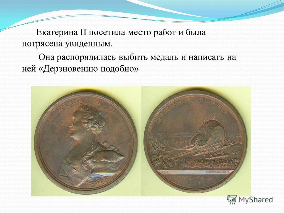 Екатерина II посетила место работ и была потрясена увиденным. Она распорядилась выбить медаль и написать на ней «Дерзновению подобно»