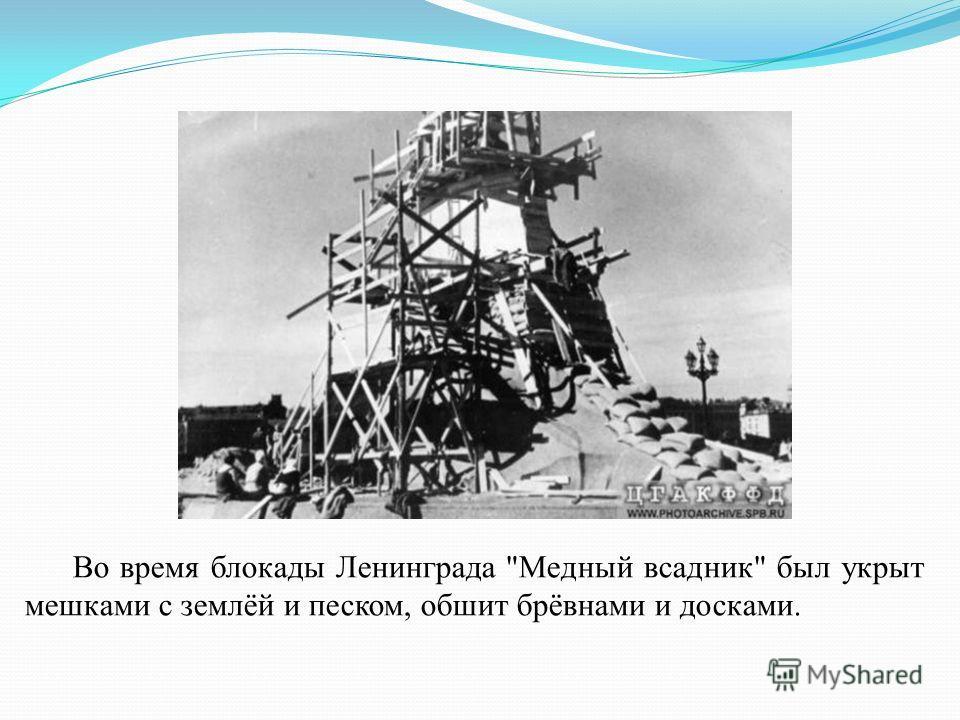 Во время блокады Ленинграда Медный всадник был укрыт мешками с землёй и песком, обшит брёвнами и досками.