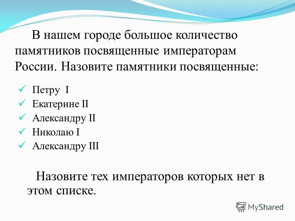 В нашем городе большое количество памятников посвященные императорам России. Назовите памятники посвященные: Петру I Екатерине II Александру II Николаю I Александру III Назовите тех императоров которых нет в этом списке.