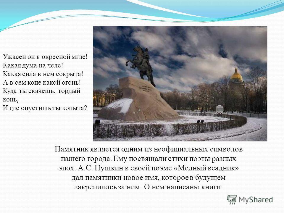 Памятник является одним из неофициальных символов нашего города. Ему посвящали стихи поэты разных эпох. А.С. Пушкин в своей поэме «Медный всадник» дал памятники новое имя, которое в будущем закрепилось за ним. О нем написаны книги. Ужасен он в окресн