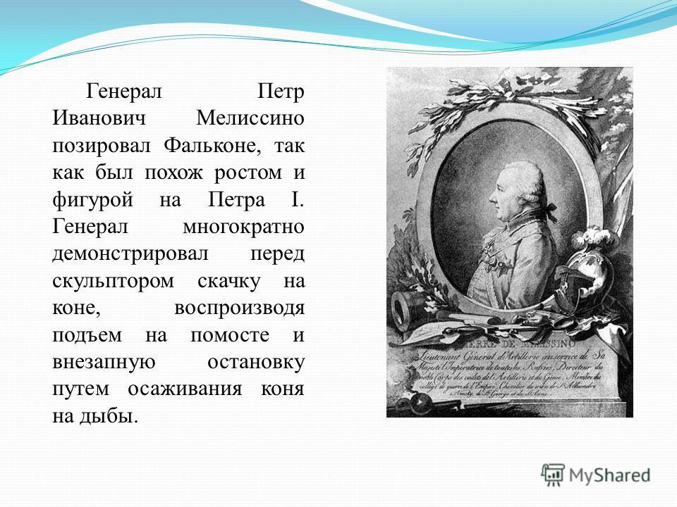 Генерал Петр Иванович Мелиссино позировал Фальконе, так как был похож ростом и фигурой на Петра I. Генерал многократно демонстрировал перед скульптором скачку на коне, воспроизводя подъем на помосте и внезапную остановку путем осаживания коня на дыбы