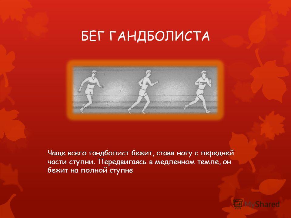 БЕГ ГАНДБОЛИСТА Чаще всего гандболист бежит, ставя ногу с передней части ступни. Передвигаясь в медленном темпе, он бежит на полной ступне