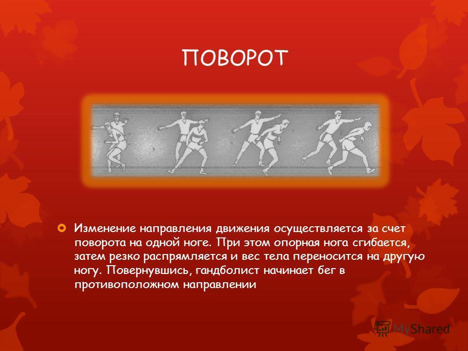 ПОВОРОТ Изменение направления движения осуществляется за счет поворота на одной ноге. При этом опорная нога сгибается, затем резко распрямляется и вес тела переносится на другую ногу. Повернувшись, гандболист начинает бег в противоположном направлени