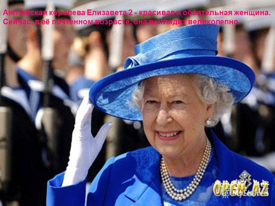 Английская королева Елизавета 2 - красивая и обаятельная женщина. Сейчас, в её почтенном возрасте, она выглядит великолепно.