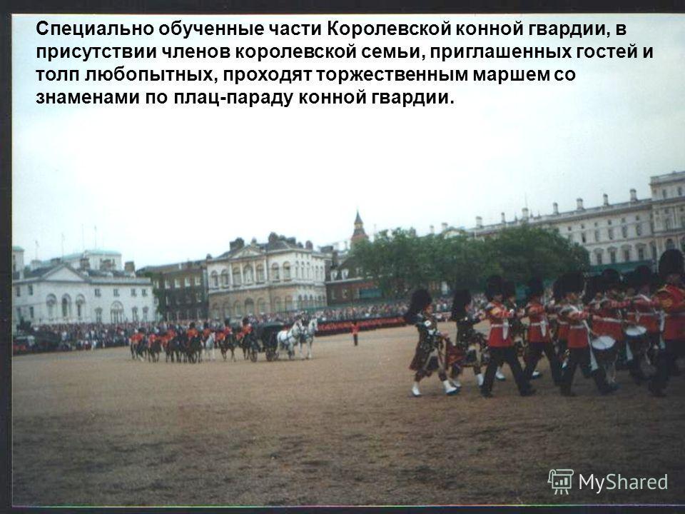 Специально обученные части Королевской конной гвардии, в присутствии членов королевской семьи, приглашенных гостей и толп любопытных, проходят торжественным маршем со знаменами по плац-параду конной гвардии.