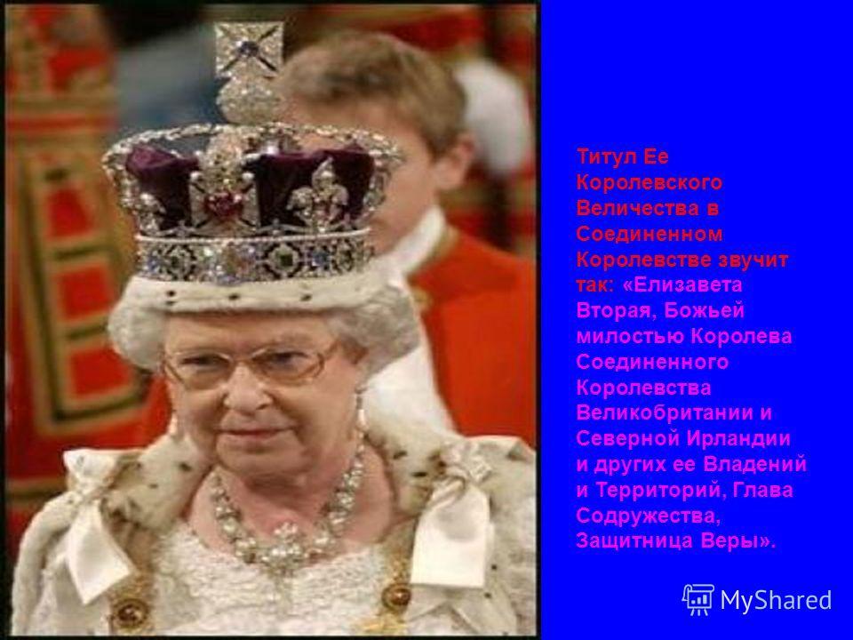 Титул Ее Королевского Величества в Соединенном Королевстве звучит так: «Елизавета Вторая, Божьей милостью Королева Соединенного Королевства Великобритании и Северной Ирландии и других ее Владений и Территорий, Глава Содружества, Защитница Веры».