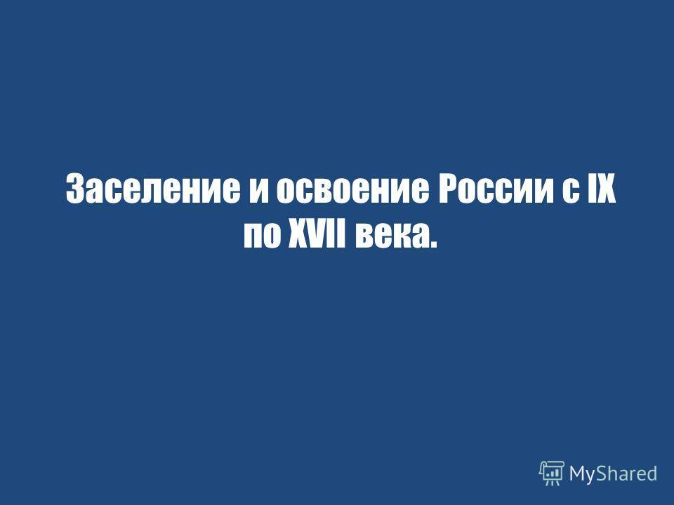 Заселение и освоение России с IX по XVII века.