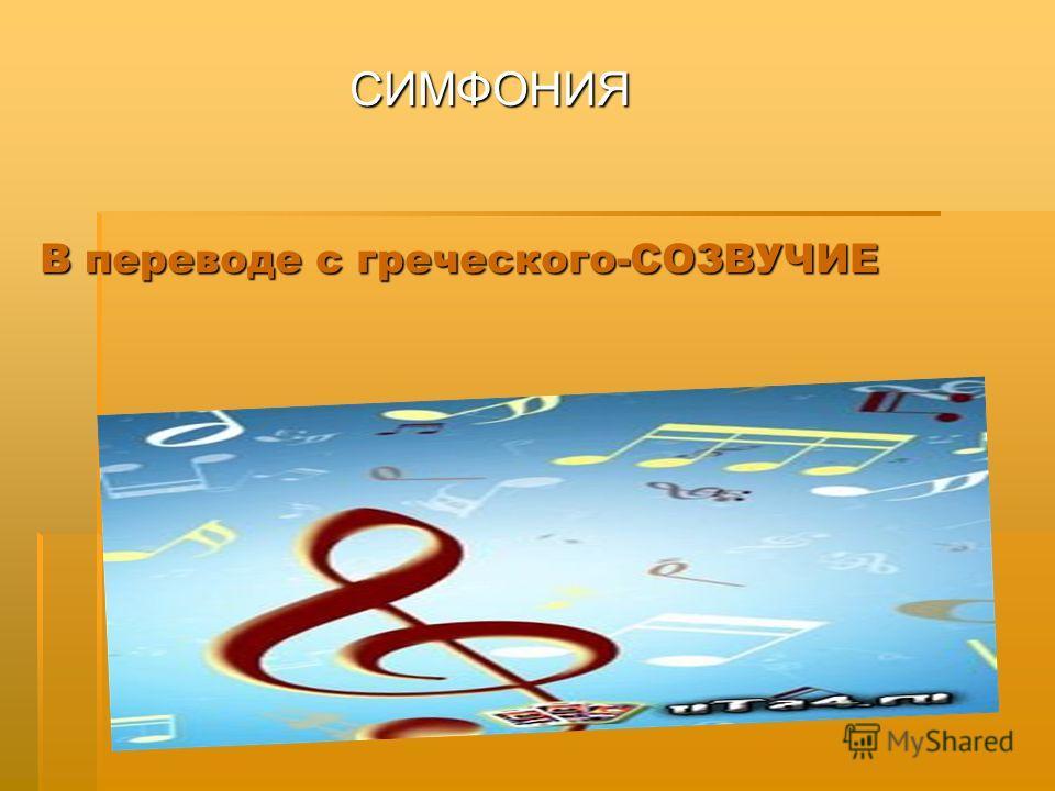 В переводе с греческого-СОЗВУЧИЕ СИМФОНИЯ