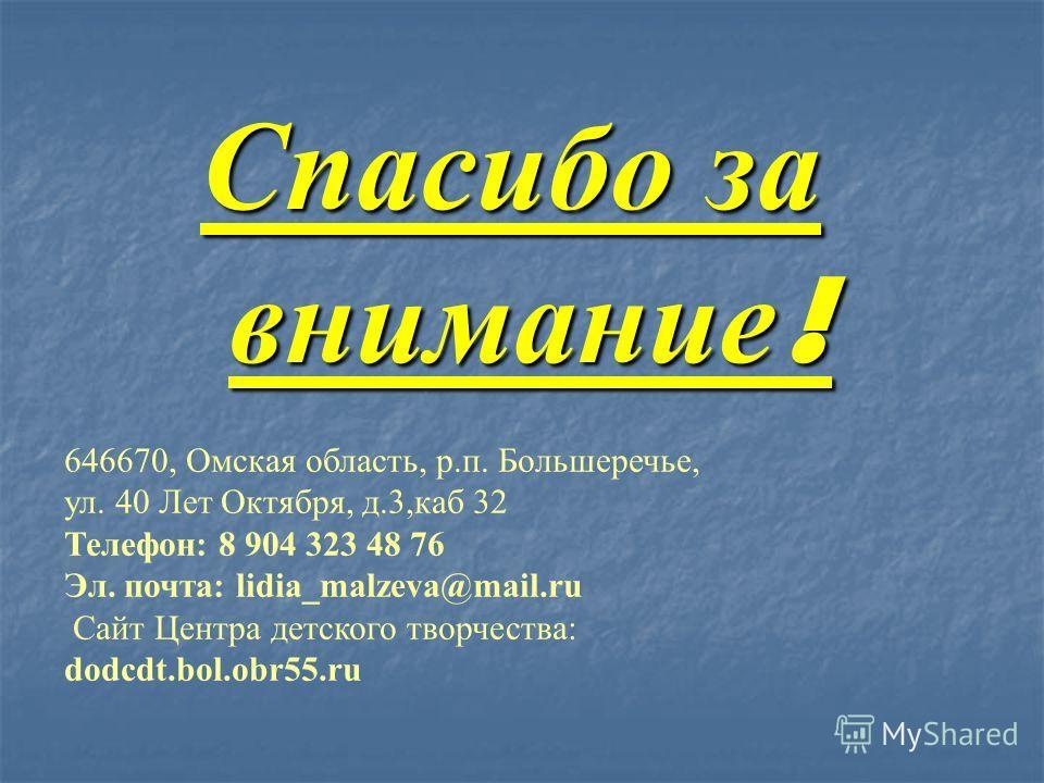 Спасибо за внимание ! 646670, Омская область, р.п. Большеречье, ул. 40 Лет Октября, д.3,каб 32 Телефон: 8 904 323 48 76 Эл. почта: lidia_malzeva@mail.ru Сайт Центра детского творчества: dodcdt.bol.obr55.ru