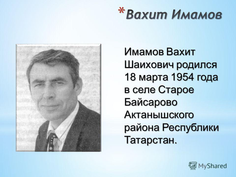 Имамов Вахит Шаихович родился 18 марта 1954 года в селе Старое Байсарово Актанышского района Республики Татарстан.