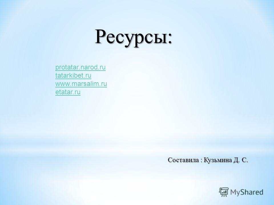 Ресурсы: Составила : Кузьмина Д. С. protatar.narod.ru tatarkibet.ru www.marsalim.ru etatar.ru
