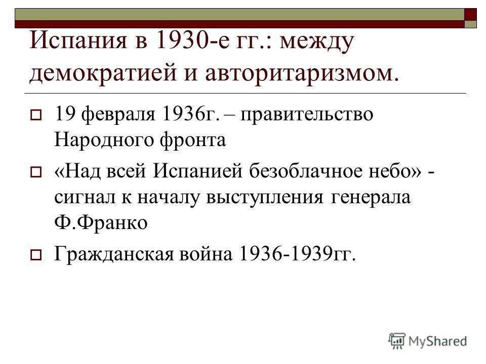 Испания в 1930-е гг.: между демократией и авторитаризмом. 19 февраля 1936г. – правительство Народного фронта «Над всей Испанией безоблачное небо» - сигнал к началу выступления генерала Ф.Франко Гражданская война 1936-1939гг.