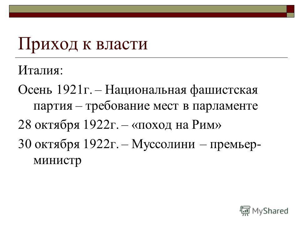 Приход к власти Италия: Осень 1921г. – Национальная фашистская партия – требование мест в парламенте 28 октября 1922г. – «поход на Рим» 30 октября 1922г. – Муссолини – премьер- министр