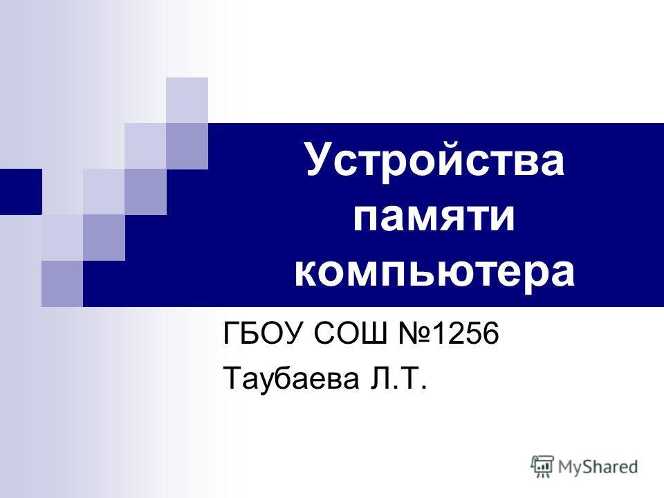 Устройства памяти компьютера ГБОУ СОШ 1256 Таубаева Л.Т.