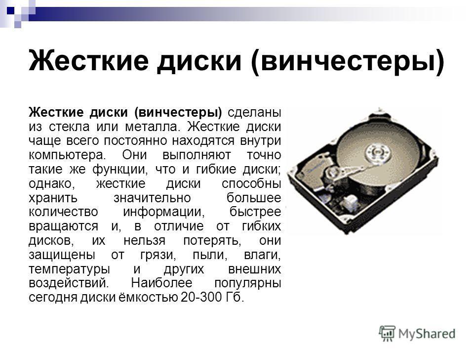 Жесткие диски (винчестеры) Жесткие диски (винчестеры) сделаны из стекла или металла. Жесткие диски чаще всего постоянно находятся внутри компьютера. Они выполняют точно такие же функции, что и гибкие диски; однако, жесткие диски способны хранить знач